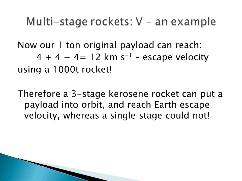 Now our 1 ton original payload can reach: 4 + 4 + 4= 12 km s -1 – escape velocity using a 1000t rocket! Therefore a 3-stage kerosene rocket can put a