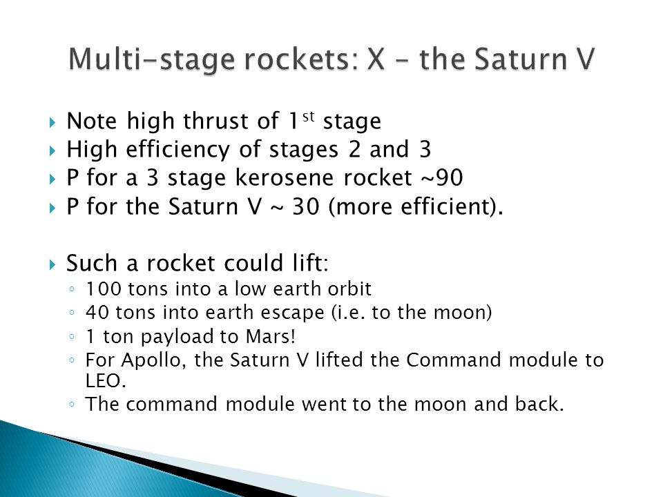  Note high thrust of 1 st stage  High efficiency of stages 2 and 3  P for a 3 stage kerosene rocket ~90  P for the Saturn V ~ 30 (more efficient).