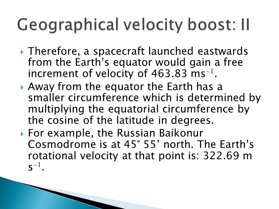  Therefore, a spacecraft launched eastwards from the Earth's equator would gain a free increment of velocity of 463.83 ms -1.  Away from the equator