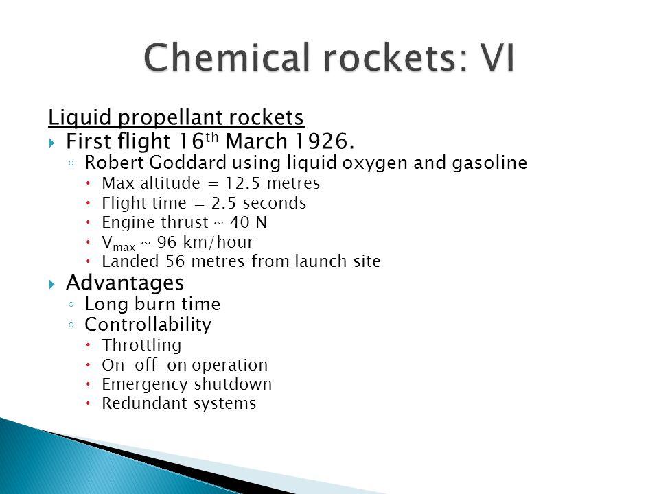 Liquid propellant rockets  First flight 16 th March 1926. ◦ Robert Goddard using liquid oxygen and gasoline  Max altitude = 12.5 metres  Flight tim