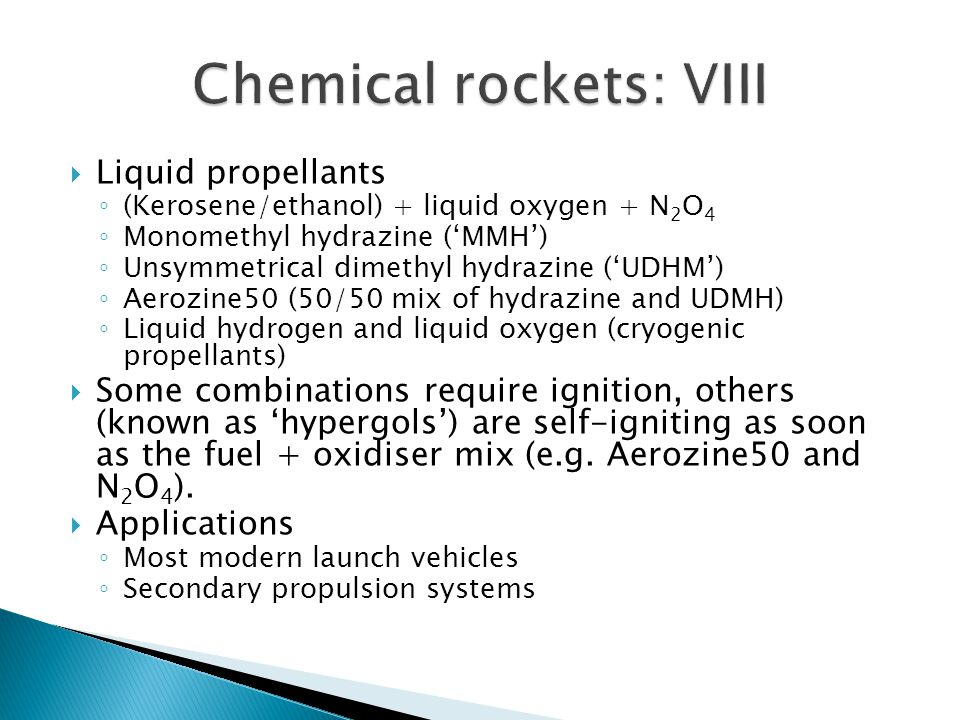  Liquid propellants ◦ (Kerosene/ethanol) + liquid oxygen + N 2 O 4 ◦ Monomethyl hydrazine ('MMH') ◦ Unsymmetrical dimethyl hydrazine ('UDHM') ◦ Aerozine50 (50/50 mix of hydrazine and UDMH) ◦ Liquid hydrogen and liquid oxygen (cryogenic propellants)  Some combinations require ignition, others (known as 'hypergols') are self-igniting as soon as the fuel + oxidiser mix (e.g.