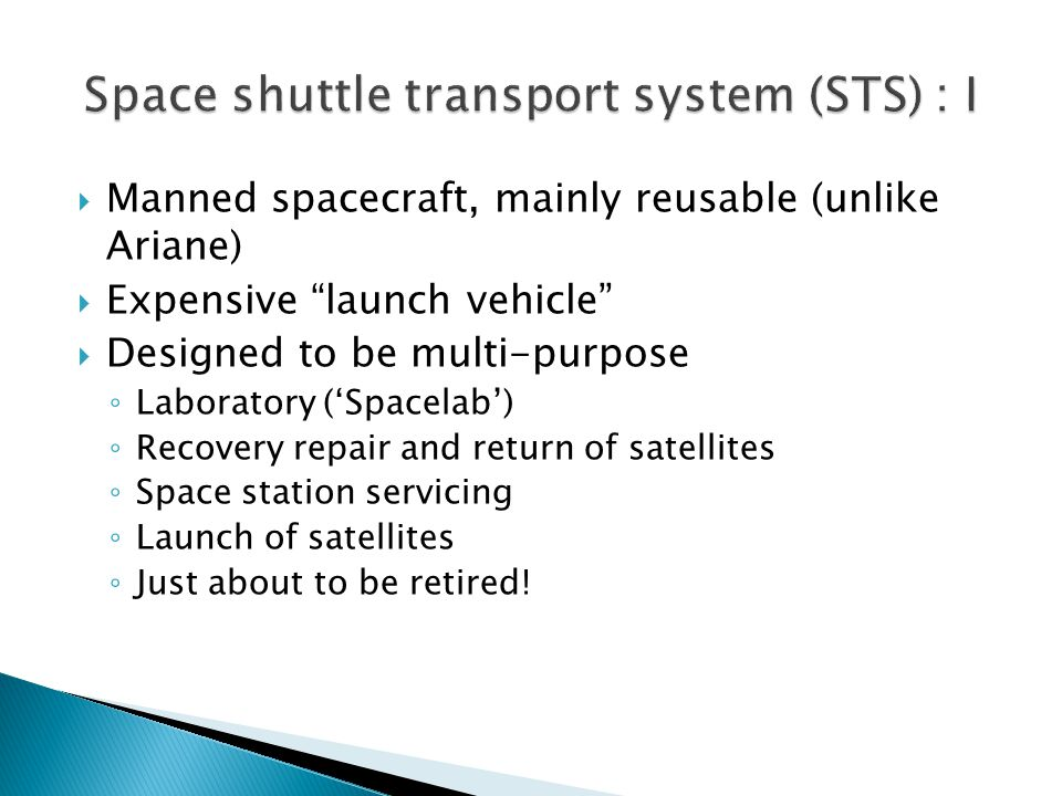  Manned spacecraft, mainly reusable (unlike Ariane)  Expensive launch vehicle  Designed to be multi-purpose ◦ Laboratory ('Spacelab') ◦ Recovery repair and return of satellites ◦ Space station servicing ◦ Launch of satellites ◦ Just about to be retired!