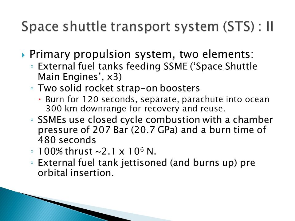  Primary propulsion system, two elements: ◦ External fuel tanks feeding SSME ('Space Shuttle Main Engines', x3) ◦ Two solid rocket strap-on boosters  Burn for 120 seconds, separate, parachute into ocean 300 km downrange for recovery and reuse.
