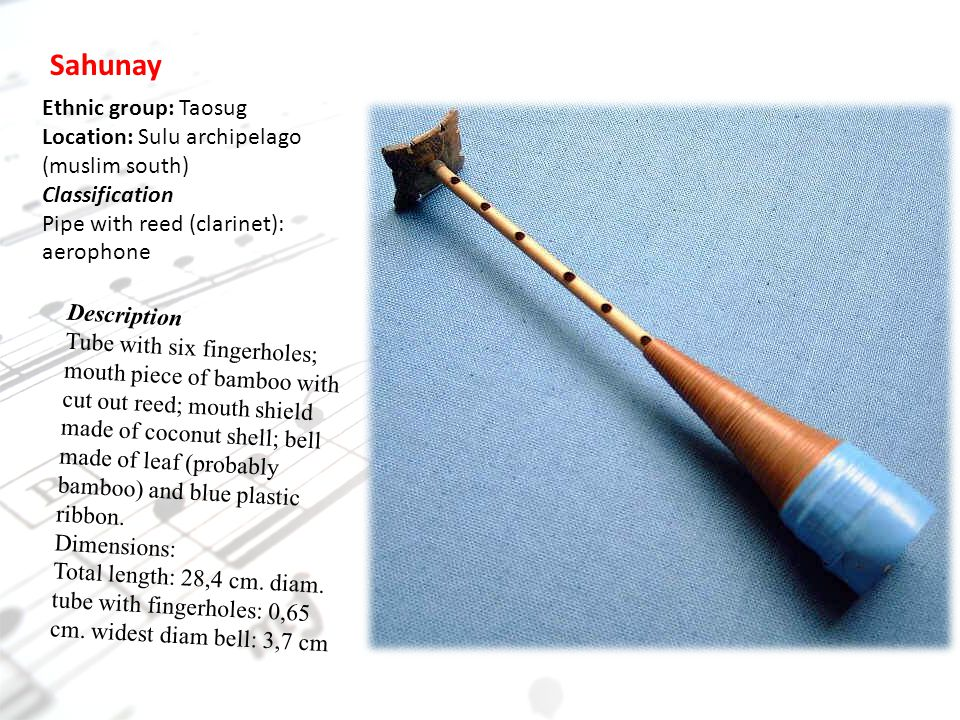 Sahunay Ethnic group: Taosug Location: Sulu archipelago (muslim south) Classification Pipe with reed (clarinet): aerophone Description Tube with six fingerholes; mouth piece of bamboo with cut out reed; mouth shield made of coconut shell; bell made of leaf (probably bamboo) and blue plastic ribbon.