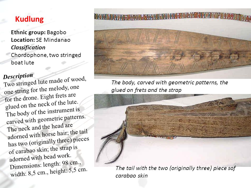 The body, carved with geometric patterns, the glued on frets and the strap The tail with the two (originally three) piece sof carabao skin Kudlung Ethnic group: Bagobo Location: SE Mindanao Classification Chordophone, two stringed boat lute Description Two stringed lute made of wood, one string for the melody, one for the drone.