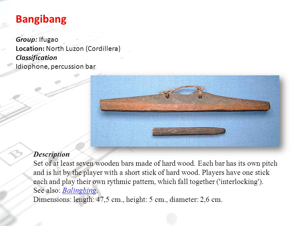 Bangibang Group: Ifugao Location: North Luzon (Cordillera) Classification Idiophone, percussion bar Description Set of at least seven wooden bars made