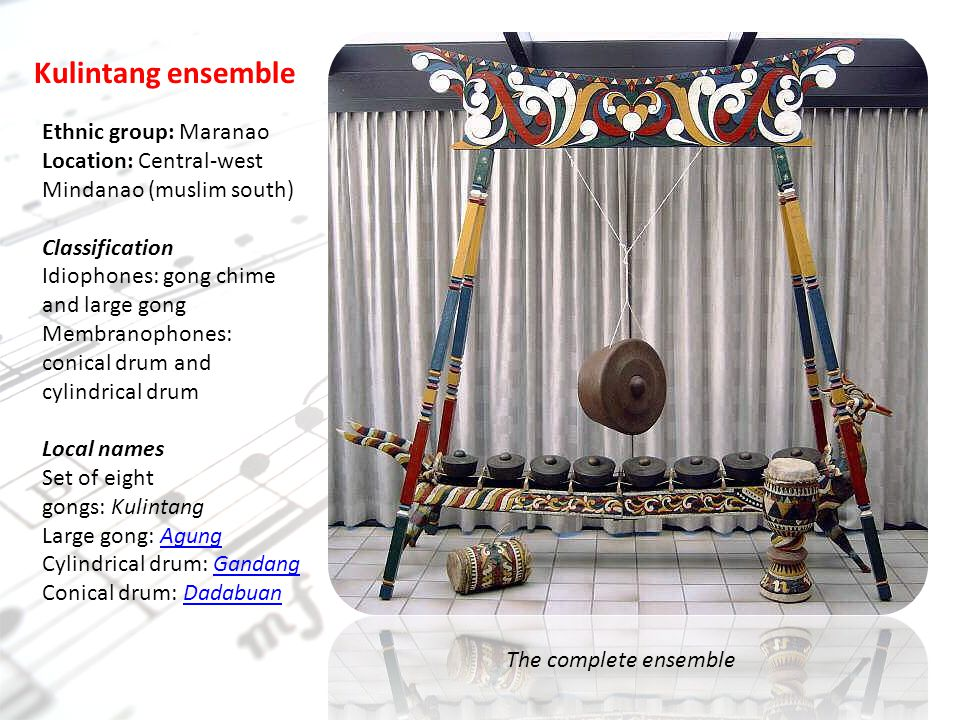 The complete ensemble Ethnic group: Maranao Location: Central-west Mindanao (muslim south) Classification Idiophones: gong chime and large gong Membranophones: conical drum and cylindrical drum Local names Set of eight gongs: Kulintang Large gong: Agung Cylindrical drum: Gandang Conical drum: DadabuanAgungGandangDadabuan Kulintang ensemble