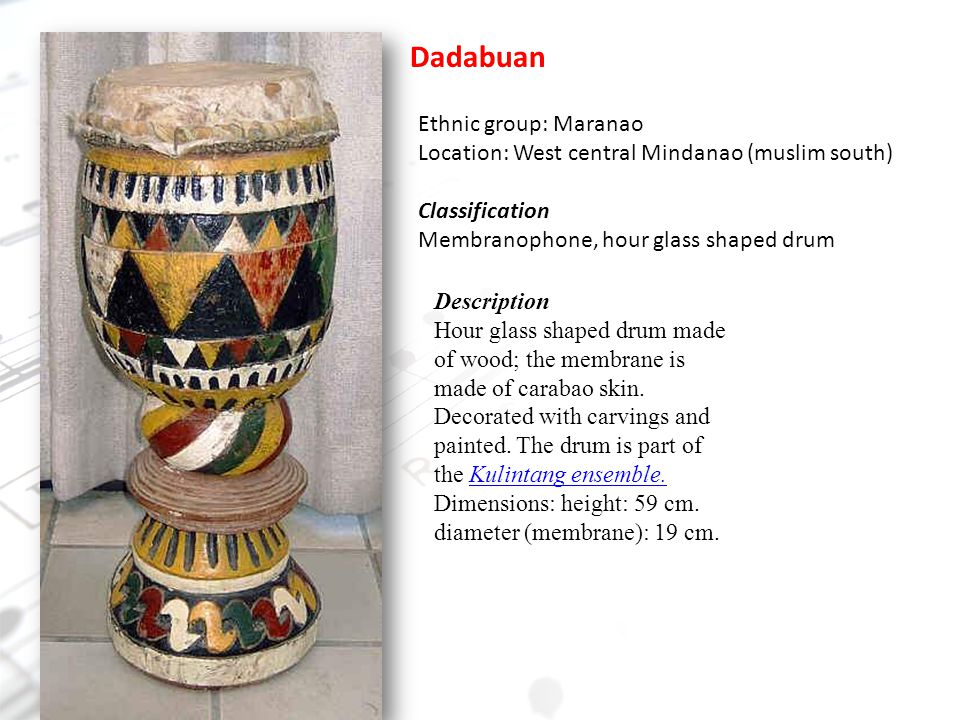 Dadabuan Ethnic group: Maranao Location: West central Mindanao (muslim south) Classification Membranophone, hour glass shaped drum Description Hour glass shaped drum made of wood; the membrane is made of carabao skin.