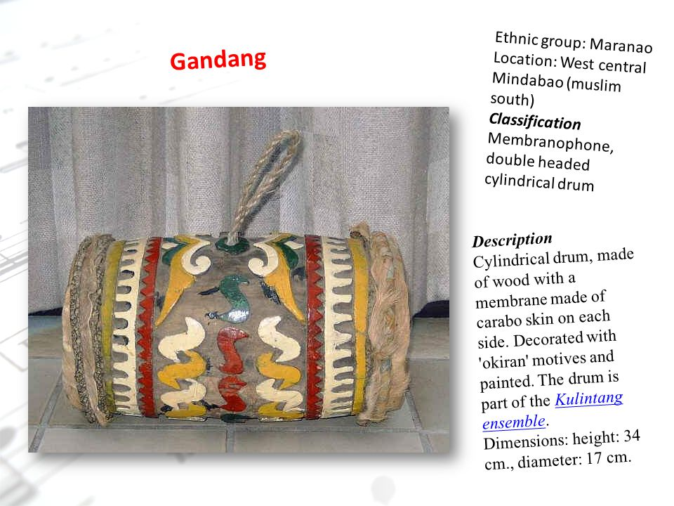 Gandang Ethnic group: Maranao Location: West central Mindabao (muslim south) Classification Membranophone, double headed cylindrical drum Description Cylindrical drum, made of wood with a membrane made of carabo skin on each side.