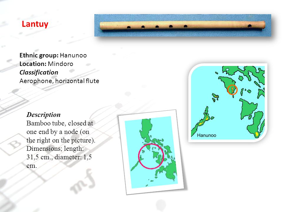 Ethnic group: Hanunoo Location: Mindoro Classification Aerophone, horizontal flute Lantuy Description Bamboo tube, closed at one end by a node (on the