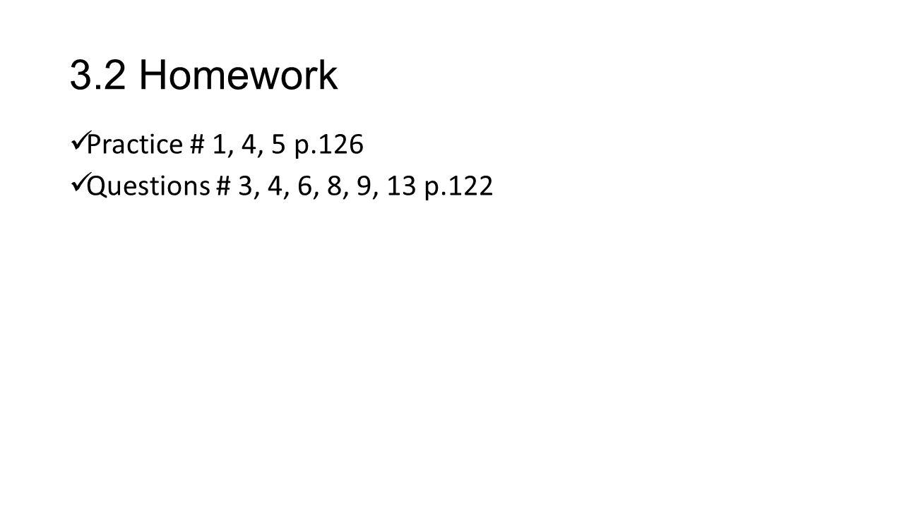 3.2 Homework Practice # 1, 4, 5 p.126 Questions # 3, 4, 6, 8, 9, 13 p.122