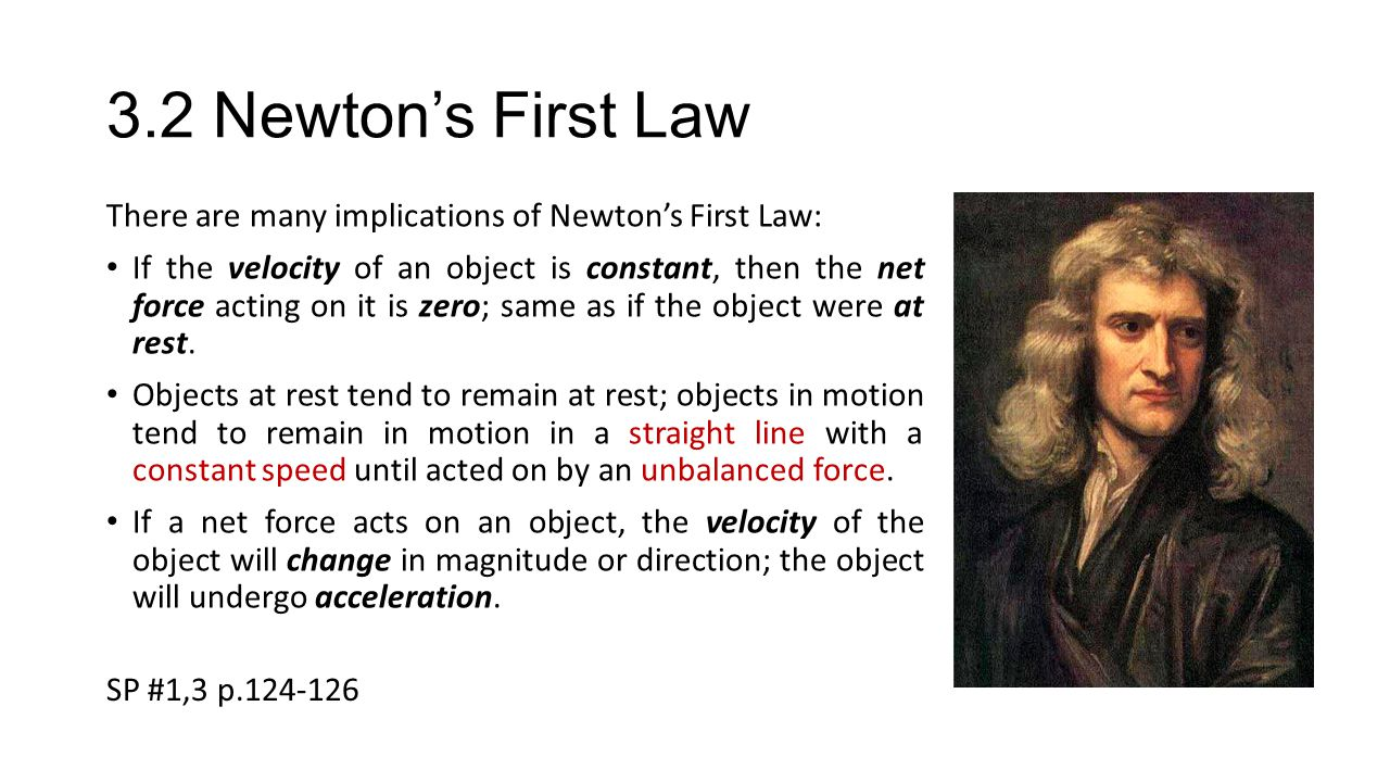 3.2 Newton's First Law There are many implications of Newton's First Law: If the velocity of an object is constant, then the net force acting on it is zero; same as if the object were at rest.
