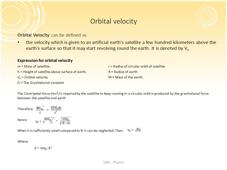 Orbital velocity Orbital Velocity can be defined as the velocity which is given to an artificial earth s satellite a few hundred kilometers above the earth s surface so that it may start revolving round the earth.