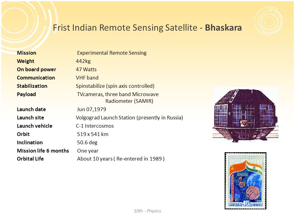 Frist Indian Remote Sensing Satellite - Bhaskara Mission Experimental Remote Sensing Weight 442kg On board power 47 Watts Communication VHF band Stabilization Spinstabilize (spin axis controlled) Payload TVcameras, three band Microwave Radiometer (SAMIR) Launch date Jun 07,1979 Launch site Volgograd Launch Station (presently in Russia) Launch vehicleC-1 Intercosmos Orbit 519 x 541 km Inclination 50.6 deg Mission life 6 months One year Orbital Life About 10 years ( Re-entered in 1989 ) 10th - Physics