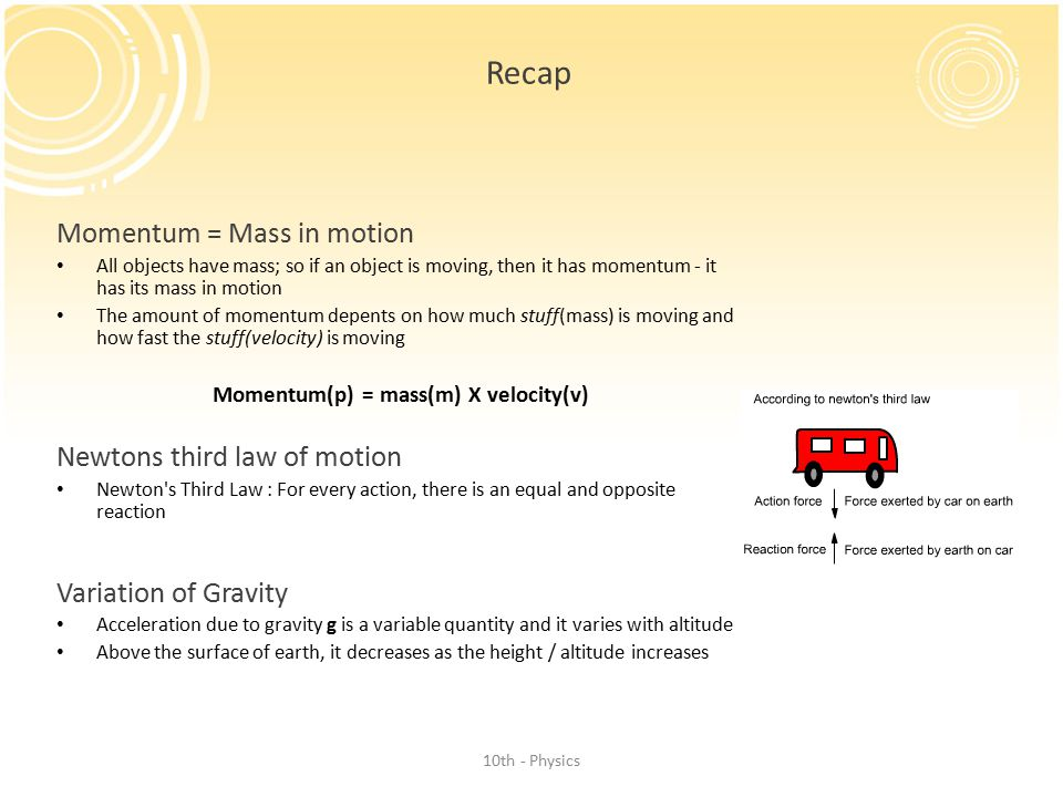Recap Momentum = Mass in motion All objects have mass; so if an object is moving, then it has momentum - it has its mass in motion The amount of momentum depents on how much stuff(mass) is moving and how fast the stuff(velocity) is moving Momentum(p) = mass(m) X velocity(v) Newtons third law of motion Newton s Third Law : For every action, there is an equal and opposite reaction Variation of Gravity Acceleration due to gravity g is a variable quantity and it varies with altitude Above the surface of earth, it decreases as the height / altitude increases 10th - Physics