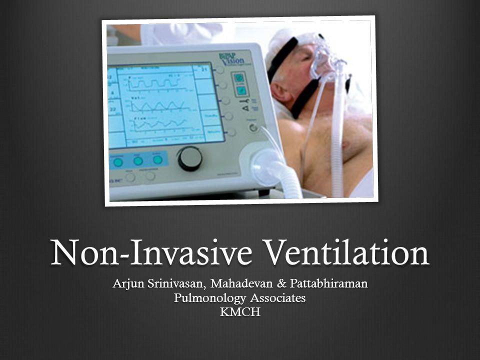 Non-Invasive Ventilation Arjun Srinivasan, Mahadevan & Pattabhiraman Pulmonology Associates KMCH
