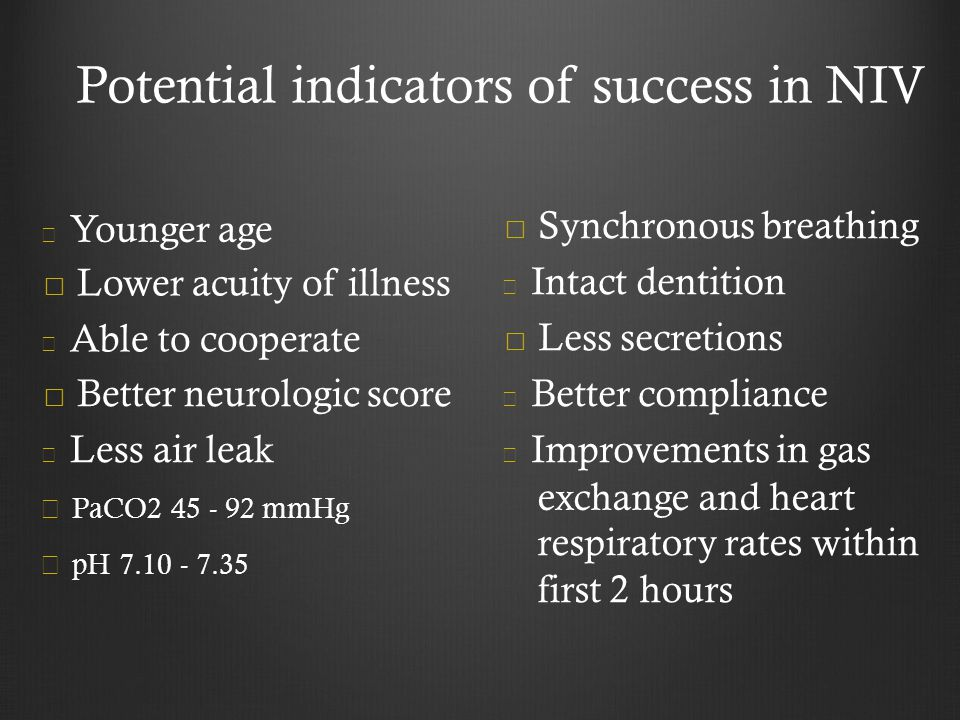 Potential indicators of success in NIV Younger age Lower acuity of illness Able to cooperate Better neurologic score Less air leak PaCO2 45 - 92 mmHg pH 7.10 - 7.35 Synchronous breathing Intact dentition Less secretions Better compliance Improvements in gas exchange and heart respiratory rates within first 2 hours