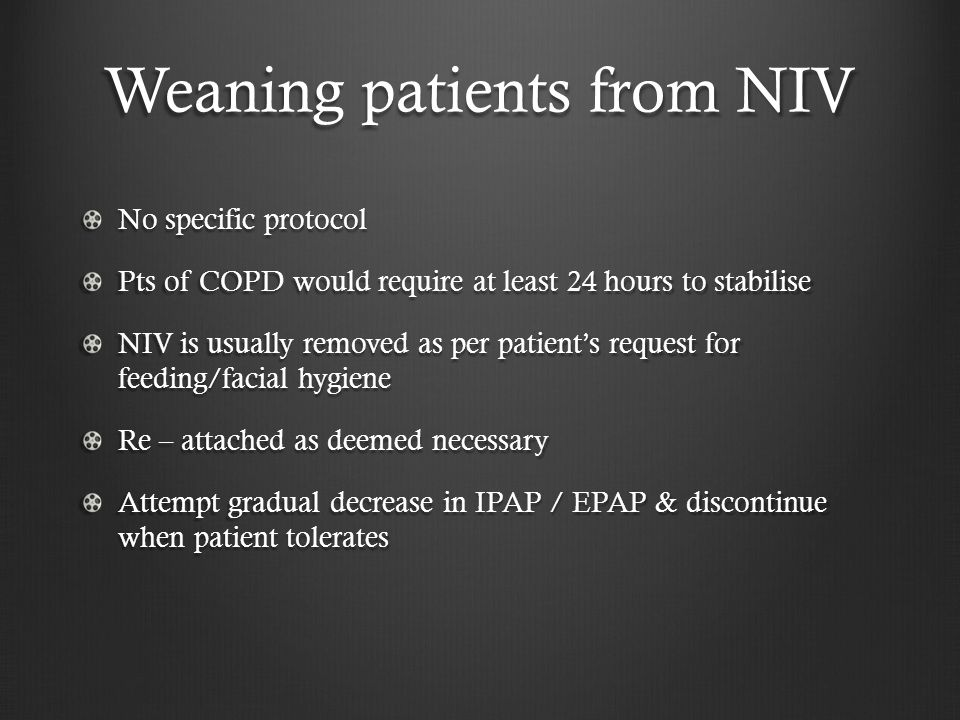 Weaning patients from NIV No specific protocol Pts of COPD would require at least 24 hours to stabilise NIV is usually removed as per patient's reques