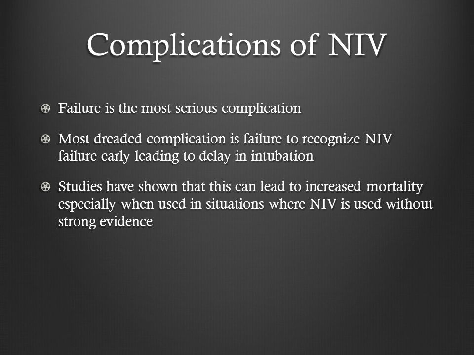 Complications of NIV Failure is the most serious complication Most dreaded complication is failure to recognize NIV failure early leading to delay in intubation Studies have shown that this can lead to increased mortality especially when used in situations where NIV is used without strong evidence