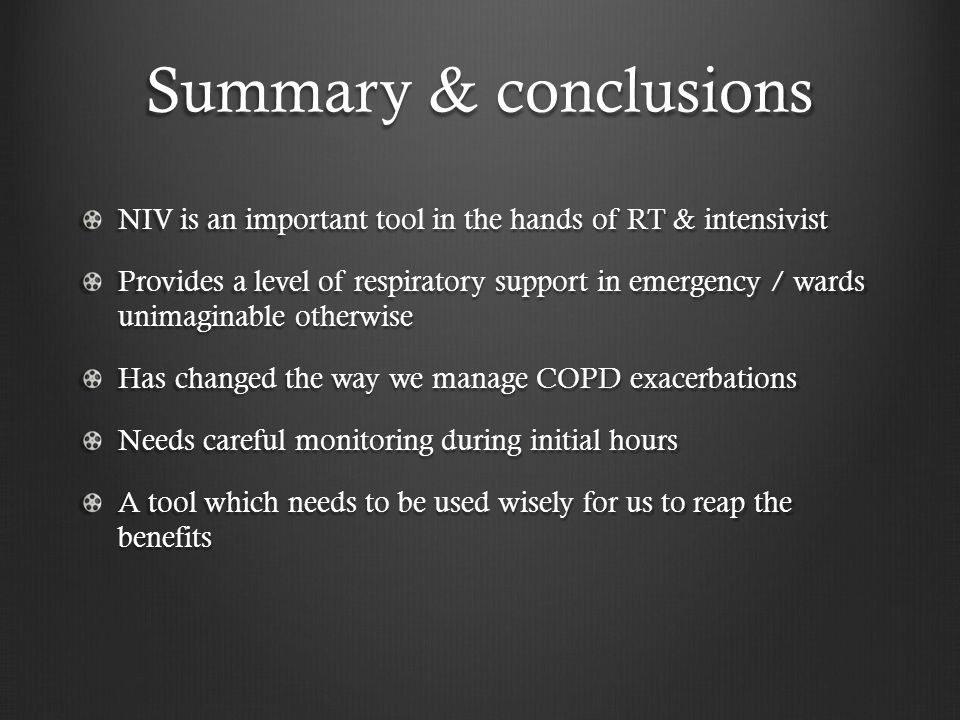 Summary & conclusions NIV is an important tool in the hands of RT & intensivist Provides a level of respiratory support in emergency / wards unimaginable otherwise Has changed the way we manage COPD exacerbations Needs careful monitoring during initial hours A tool which needs to be used wisely for us to reap the benefits