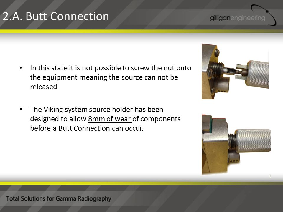 In this state it is not possible to screw the nut onto the equipment meaning the source can not be released The Viking system source holder has been designed to allow 8mm of wear of components before a Butt Connection can occur.