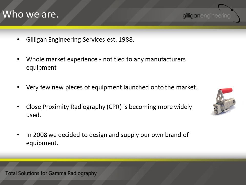 Gilligan Engineering Services est. 1988. Whole market experience - not tied to any manufacturers equipment Very few new pieces of equipment launched o