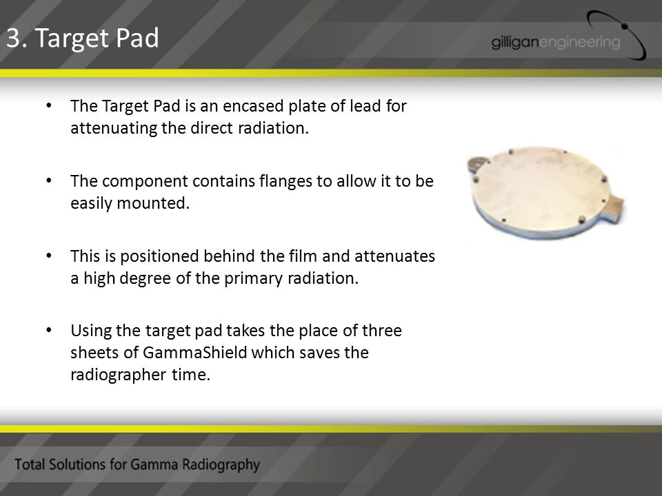 The Target Pad is an encased plate of lead for attenuating the direct radiation.