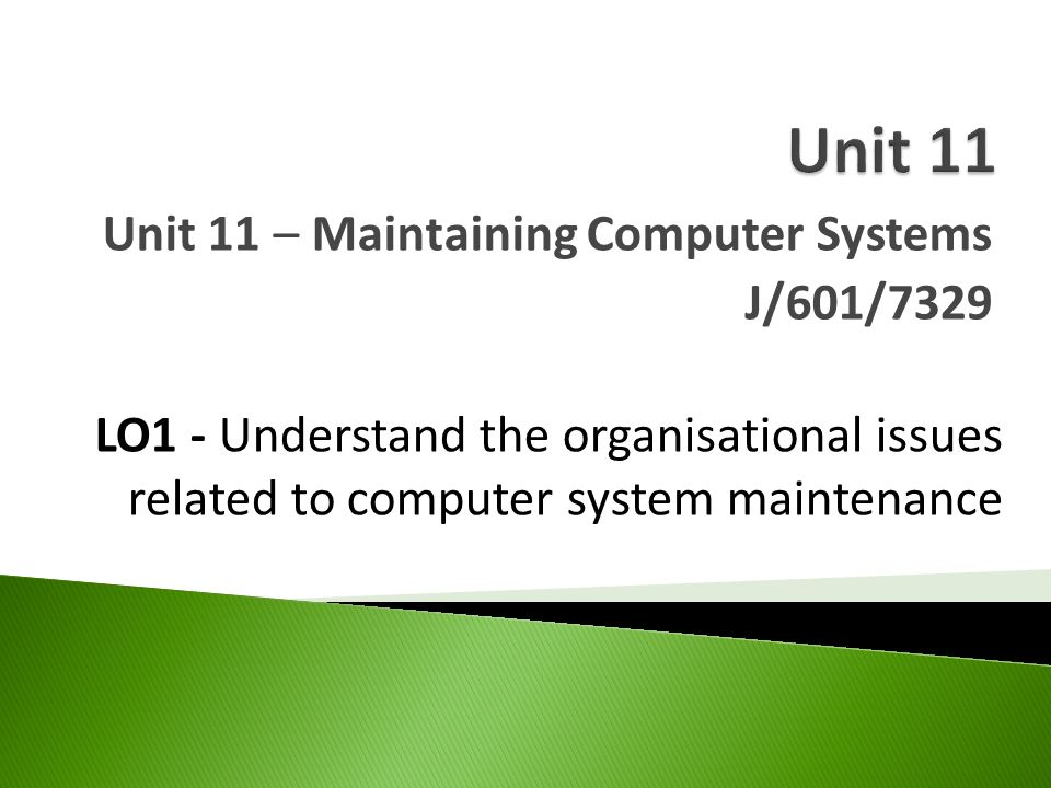 Unit 11 – Maintaining Computer Systems J/601/7329 LO1 - Understand the organisational issues related to computer system maintenance