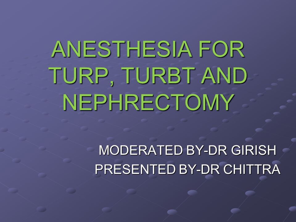 ANESTHESIA FOR TURP, TURBT AND NEPHRECTOMY MODERATED BY-DR GIRISH PRESENTED BY-DR CHITTRA