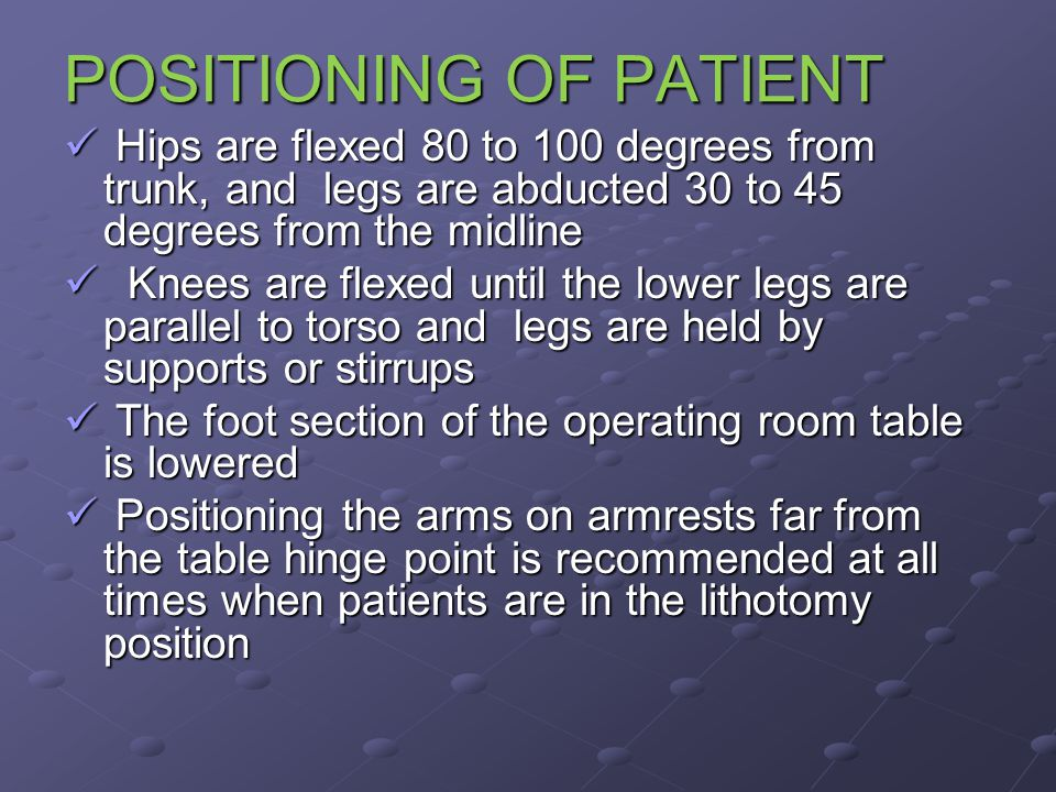 POSITIONING OF PATIENT Hips are flexed 80 to 100 degrees from trunk, and legs are abducted 30 to 45 degrees from the midline Hips are flexed 80 to 100