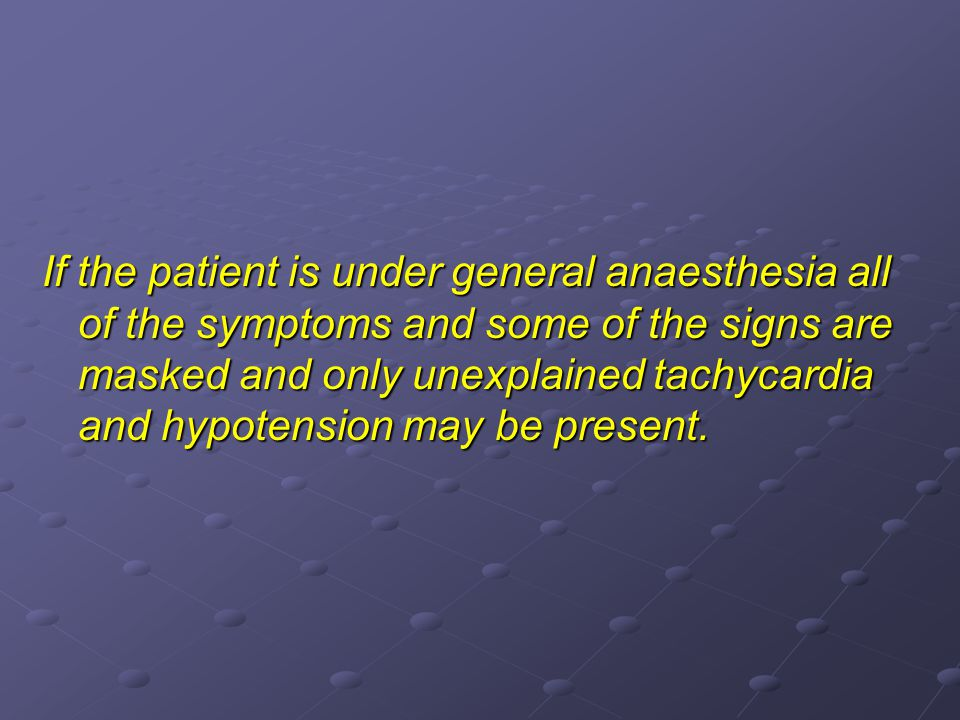 If the patient is under general anaesthesia all of the symptoms and some of the signs are masked and only unexplained tachycardia and hypotension may