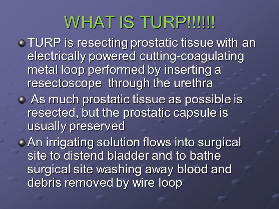 WHAT IS TURP!!!!!! TURP is resecting prostatic tissue with an electrically powered cutting-coagulating metal loop performed by inserting a resectoscop