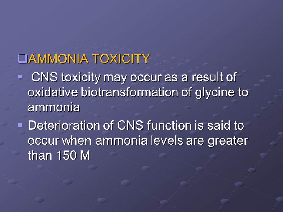 AMMONIA TOXICITY  CNS toxicity may occur as a result of oxidative biotransformation of glycine to ammonia  Deterioration of CNS function is said t