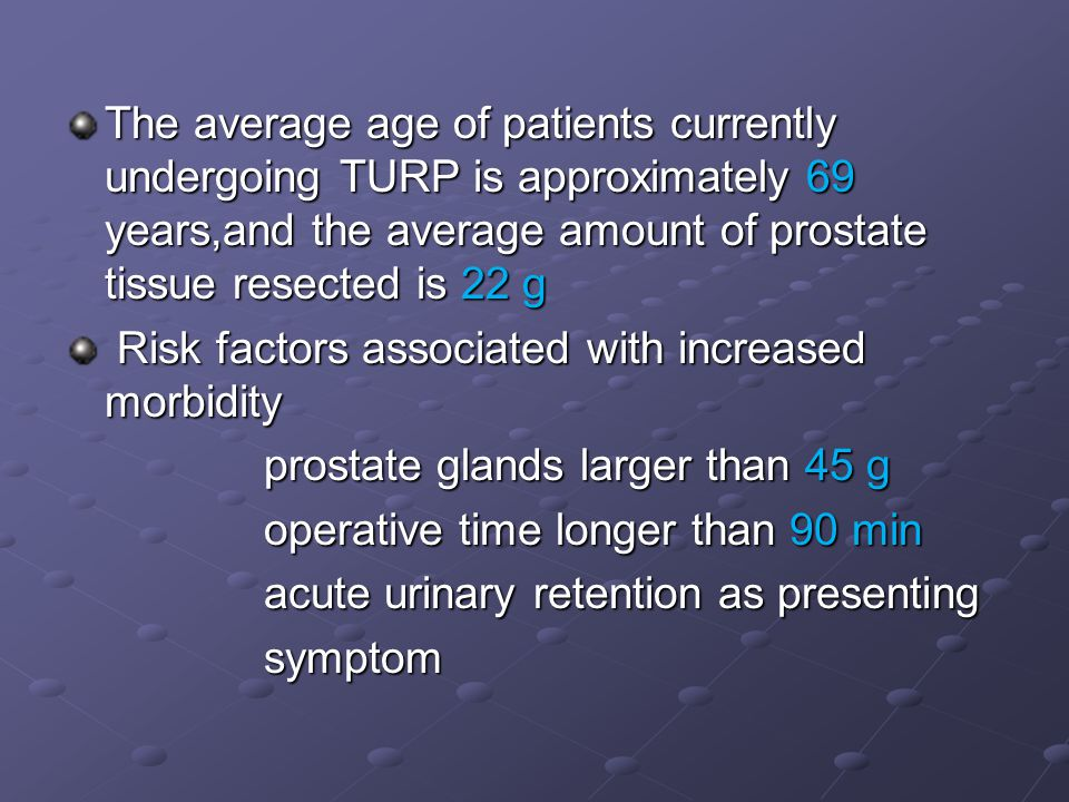 Increase risk of TURP syndrome Increase risk of TURP syndrome  Pre-existing hyponatraemia or pulmonary oedema  Prostate size larger than 60-100g  Inexperienced or slow surgeon  Procedures longer than 1 hour  Hydrostatic pressure > 60cm H20  Use of large volumes of hypotonic intravenous fluids like 5% dextrose