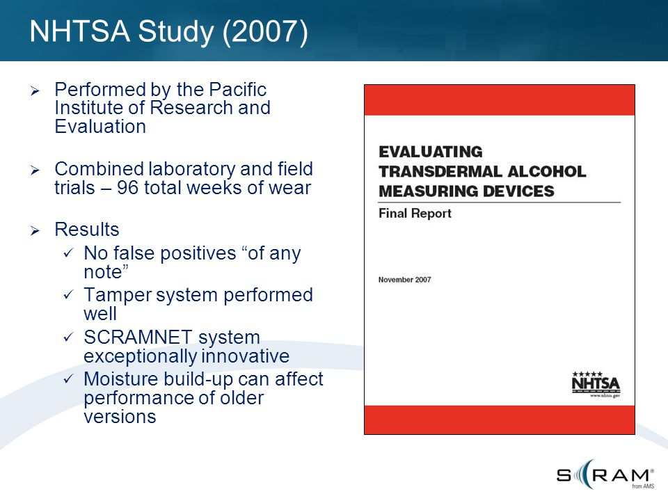 NHTSA Study (2007)  Performed by the Pacific Institute of Research and Evaluation  Combined laboratory and field trials – 96 total weeks of wear  Results No false positives of any note Tamper system performed well SCRAMNET system exceptionally innovative Moisture build-up can affect performance of older versions