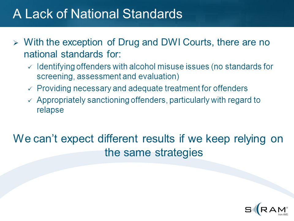 A Lack of National Standards  With the exception of Drug and DWI Courts, there are no national standards for: Identifying offenders with alcohol misuse issues (no standards for screening, assessment and evaluation) Providing necessary and adequate treatment for offenders Appropriately sanctioning offenders, particularly with regard to relapse We can't expect different results if we keep relying on the same strategies