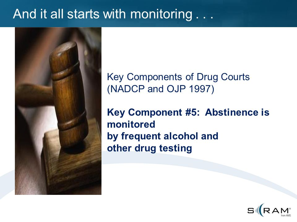 Key Components of Drug Courts (NADCP and OJP 1997) Key Component #5: Abstinence is monitored by frequent alcohol and other drug testing And it all starts with monitoring...