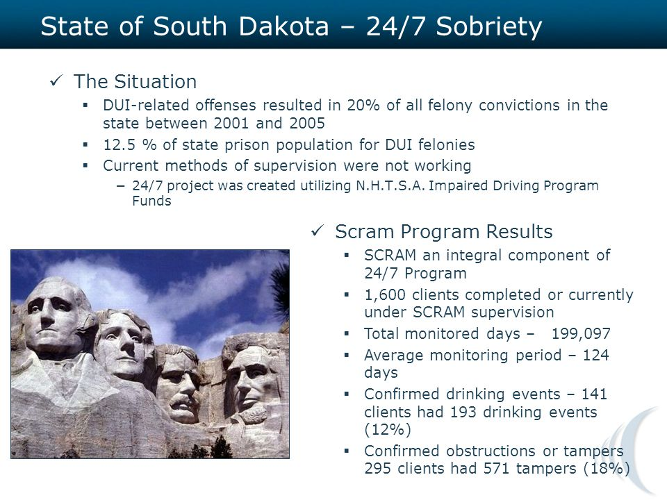 State of South Dakota – 24/7 Sobriety The Situation  DUI-related offenses resulted in 20% of all felony convictions in the state between 2001 and 2005  12.5 % of state prison population for DUI felonies  Current methods of supervision were not working −24/7 project was created utilizing N.H.T.S.A.