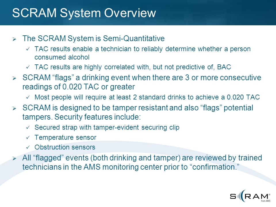 SCRAM System Overview  The SCRAM System is Semi-Quantitative TAC results enable a technician to reliably determine whether a person consumed alcohol TAC results are highly correlated with, but not predictive of, BAC  SCRAM flags a drinking event when there are 3 or more consecutive readings of 0.020 TAC or greater Most people will require at least 2 standard drinks to achieve a 0.020 TAC  SCRAM is designed to be tamper resistant and also flags potential tampers.