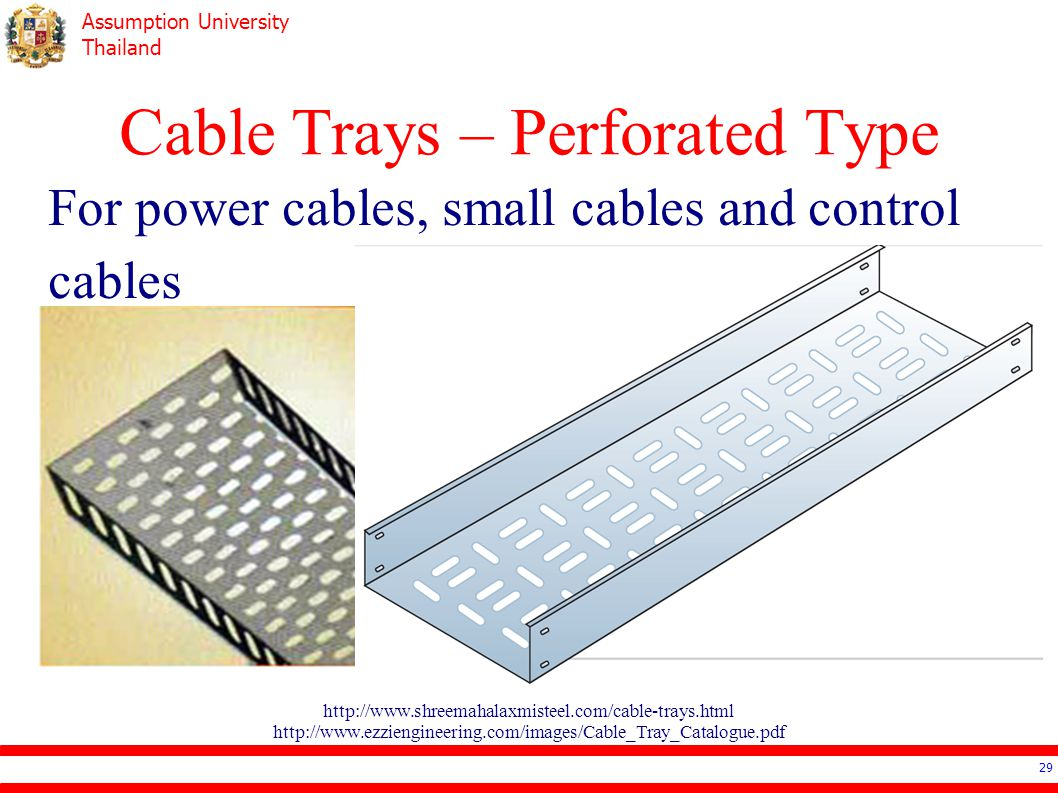 Assumption University Thailand Cable Trays – Perforated Type For power cables, small cables and control cables 29 http://www.shreemahalaxmisteel.com/cable-trays.html http://www.ezziengineering.com/images/Cable_Tray_Catalogue.pdf