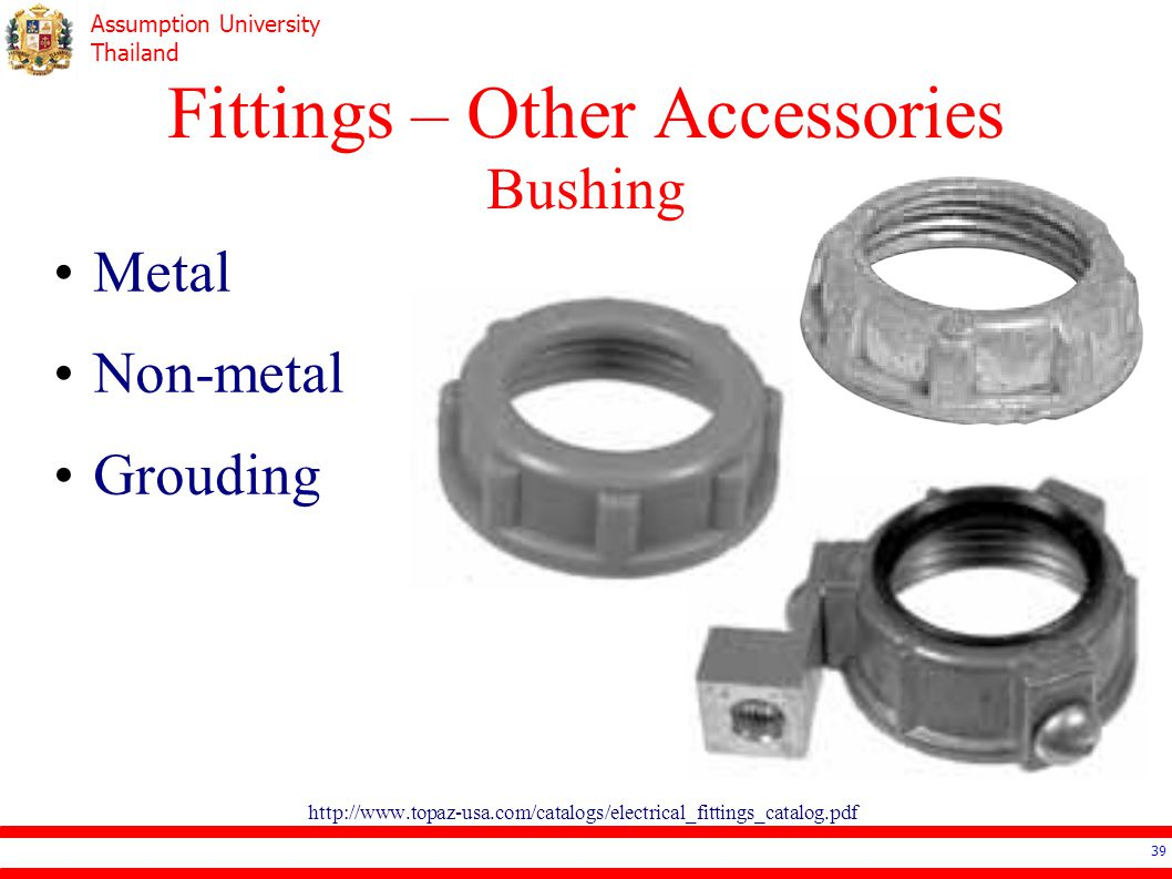 Assumption University Thailand Fittings – Other Accessories Bushing http://www.topaz-usa.com/catalogs/electrical_fittings_catalog.pdf 39 Metal Non-metal Grouding