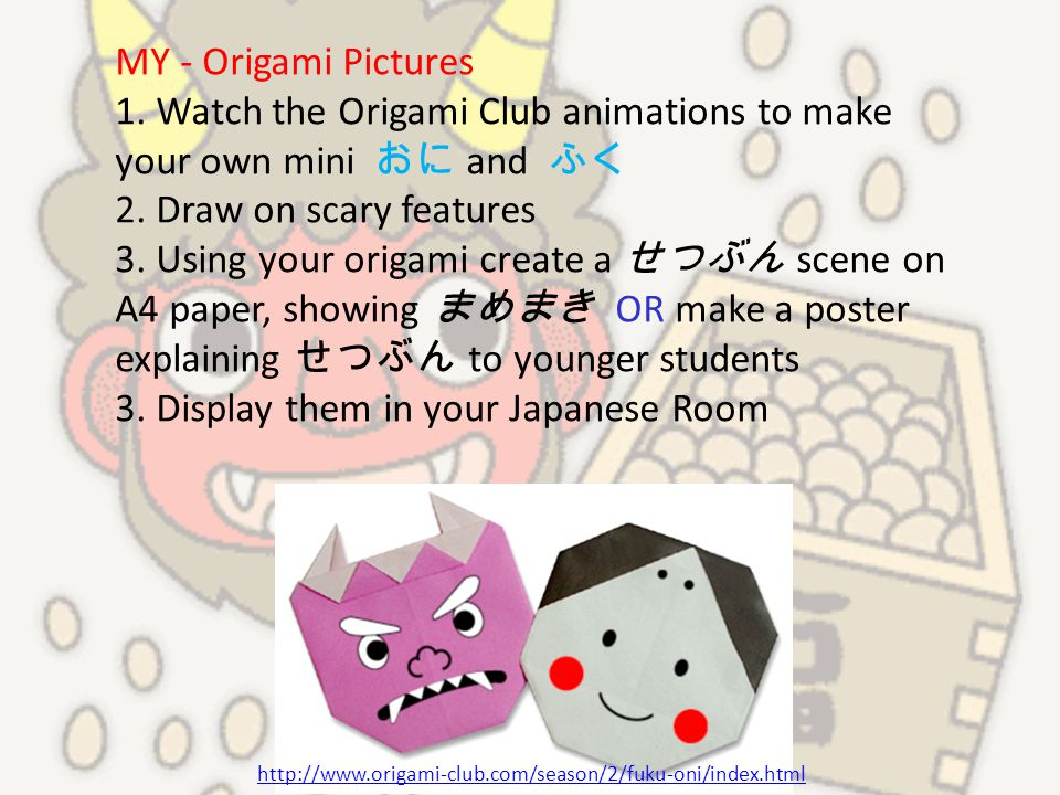 MY - Origami Pictures 1. Watch the Origami Club animations to make your own mini おに and ふく 2. Draw on scary features 3. Using your origami create a せつ