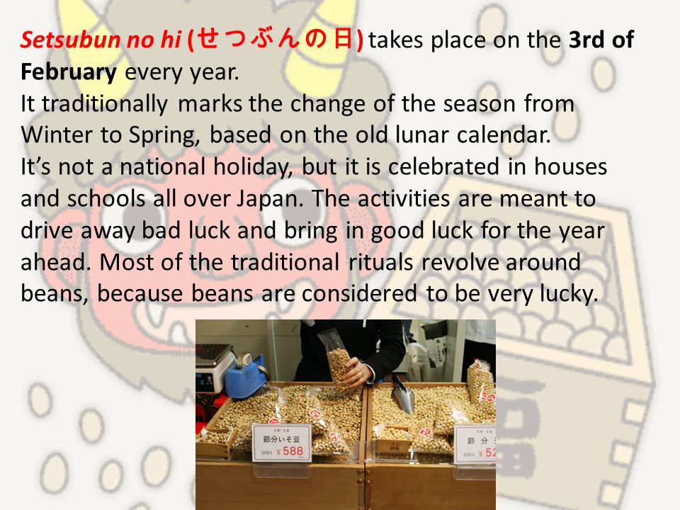 Setsubun no hi ( せつぶんの日 ) takes place on the 3rd of February every year. It traditionally marks the change of the season from Winter to Spring, based
