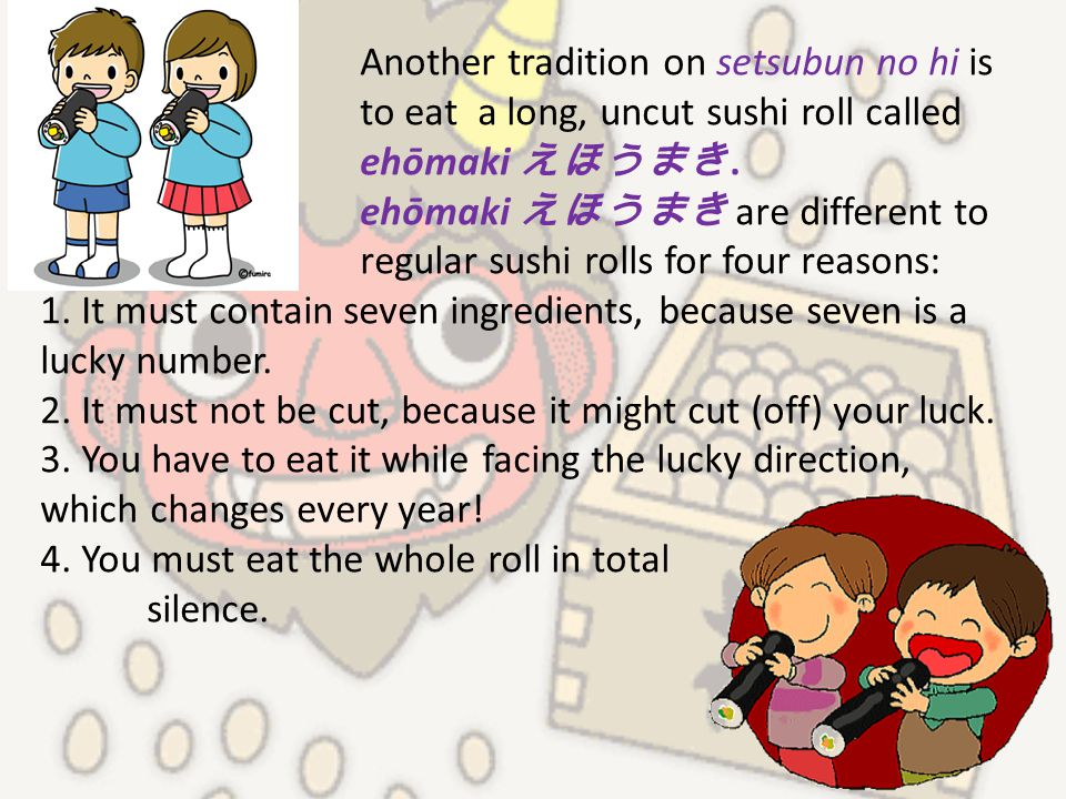 Another tradition on setsubun no hi is to eat a long, uncut sushi roll called ehōmaki えほうまき. ehōmaki えほうまき are different to regular sushi rolls for fo