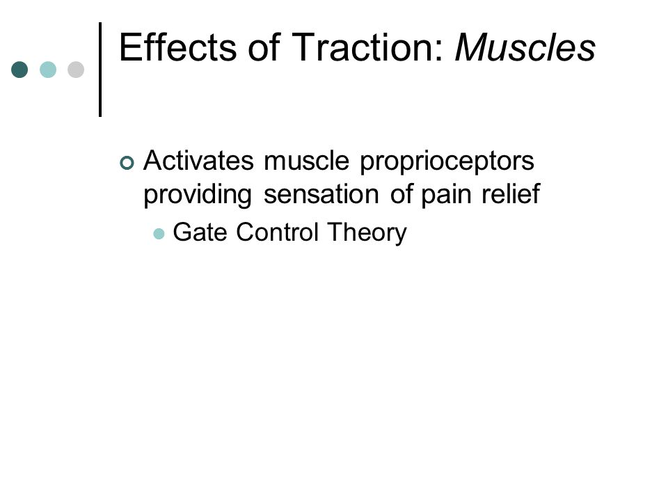 Effects of Traction: Muscles Activates muscle proprioceptors providing sensation of pain relief Gate Control Theory