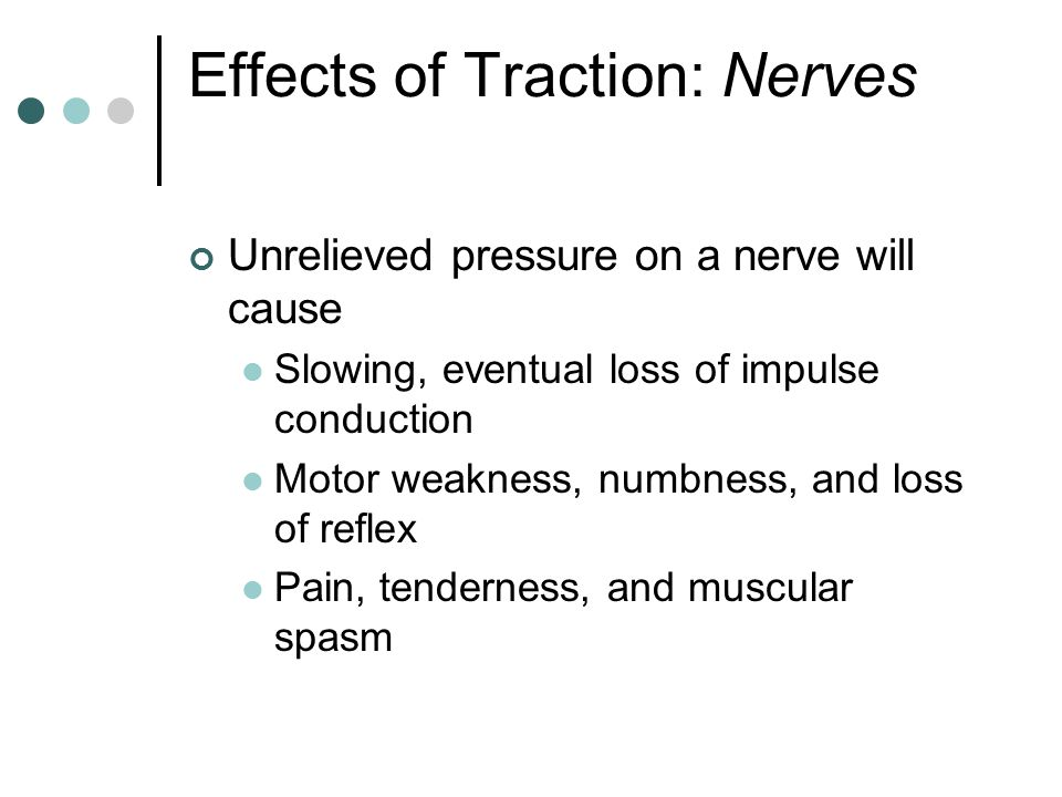 Effects of Traction: Nerves Unrelieved pressure on a nerve will cause Slowing, eventual loss of impulse conduction Motor weakness, numbness, and loss