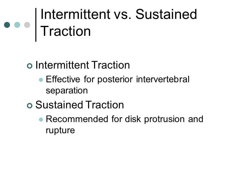 Intermittent vs. Sustained Traction Intermittent Traction Effective for posterior intervertebral separation Sustained Traction Recommended for disk pr