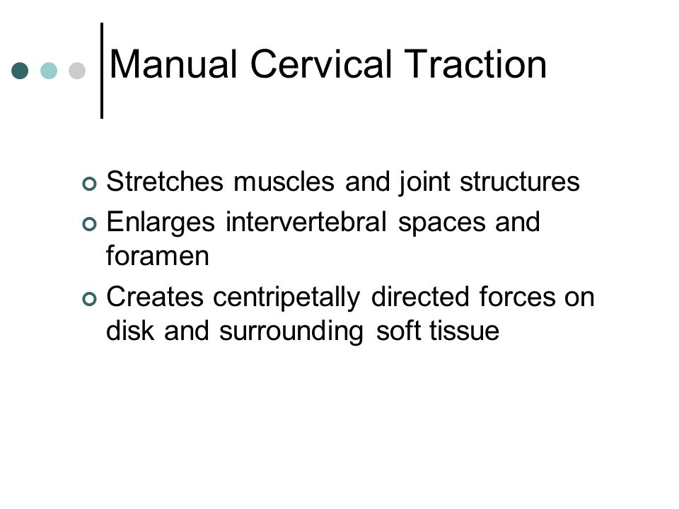 Manual Cervical Traction Stretches muscles and joint structures Enlarges intervertebral spaces and foramen Creates centripetally directed forces on di