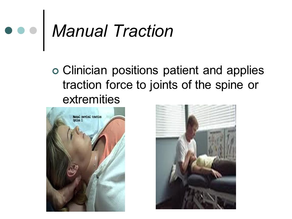 Manual Traction Clinician positions patient and applies traction force to joints of the spine or extremities