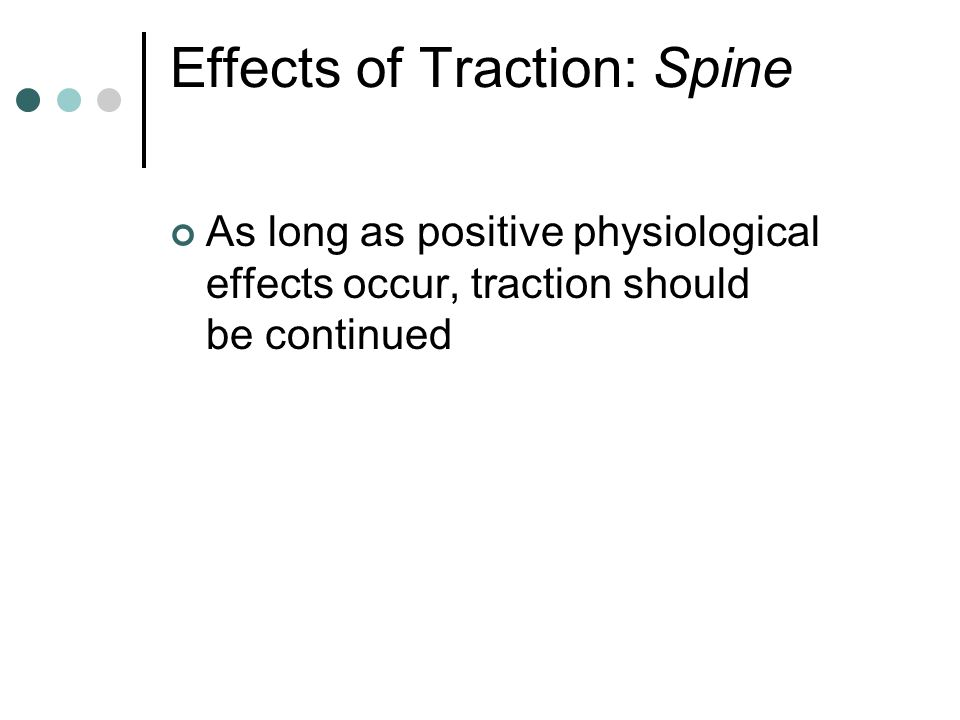Effects of Traction: Spine As long as positive physiological effects occur, traction should be continued